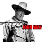 The Awesome Theology Of John Wayne