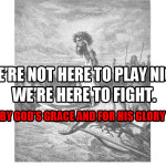 We're not here to watch. We're here to fight…and win (by His grace and for His glory).