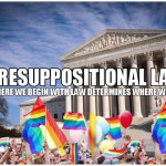 Presuppositional Law: Where we begin with law determines where we end.