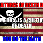 Cultures of death die. America is a culture of death. You do the math.
