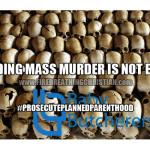 Defunding Mass Murder Is Not Enough (#ProsecutePlannedParenthood)