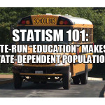 """Statism 101: State-run """"education"""" makes a State-dependent population."""