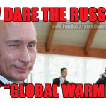 """How dare the Russians deny Global Warming! And defend the family! And attack ISIS! And oppose abortion! And oppose the """"gay rights"""" movement!"""