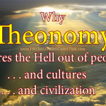 Why Theonomy scares the hell out of people…and cultures…and civilizations…