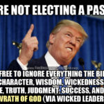 We're not electing a pastor…so feel free to ignore everything the Bible says about character, wisdom, wickedness, virtue, vice, truth, judgment, success, and the wrath of God (via wicked leaders).