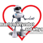 Woman plans to marry robot. And why not?
