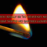 """Is it really possible to be """"too heavenly minded to be any earthly good""""?"""