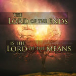 The Lord of the ends is the Lord of the means.
