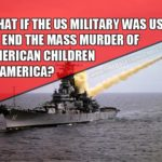 What if the US military was used to end the mass murder of American children in America?