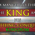 From Manger to Throne: The King of Kings and His Everything-Conquering Kingdom