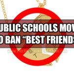 "BFFs Be Gone! Public Schools Now Want To Ban ""Best Friends"""