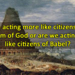 Are we acting more like citizens of the Kingdom of God or are we acting more like citizens of Babel?